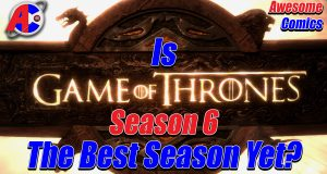 Is Game of Thrones Season 6 the Best Season Yet? - Awesome Comics