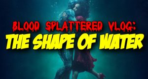 The Shape of Water - Blood Splattered Vlog